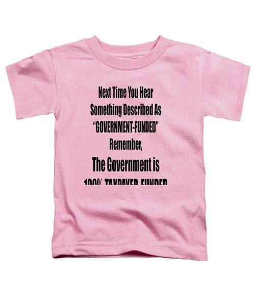 Government Is Taxpayer Funded Toddler T-Shirt