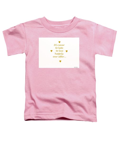 It's Never To Late... Toddler T-Shirt