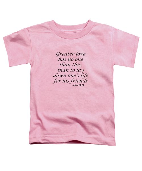 John 15 13 Greater Love Has No One Toddler T-Shirt