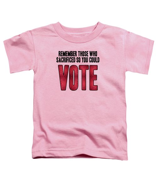 Remember Those Who Sacrificed So You Could Vote Toddler T-Shirt