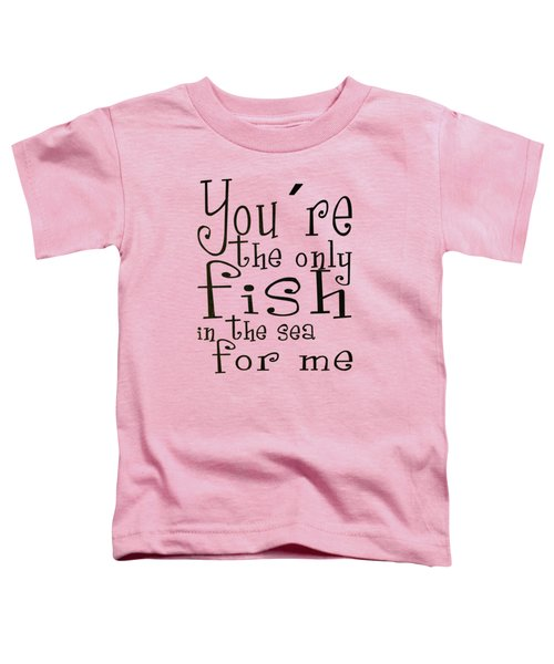The Only Fish In The Sea For Me Toddler T-Shirt