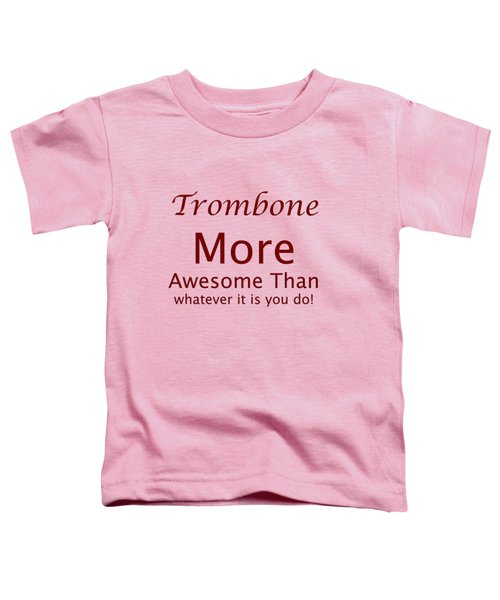 Trombones More Awesome Than You 5557.02 Toddler T-Shirt by M K  Miller