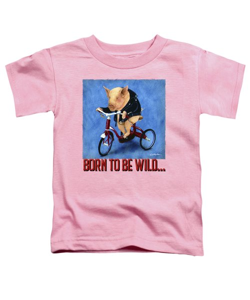 Born To Be Wild... Toddler T-Shirt