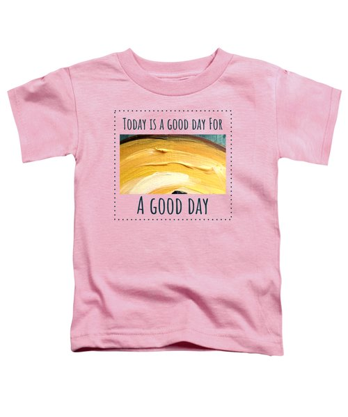 Today Is A Good Day Toddler T-Shirt