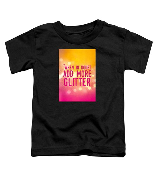 Fun Quote When In Doubt Add More Glitter Toddler T-Shirt