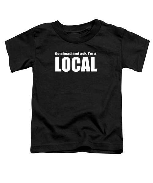 Go Ahead And Ask I Am A Local Tee White Ink Toddler T-Shirt