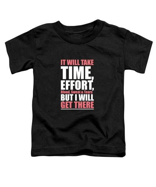 It Will Take Time, Effort, Blood, Sweat Tears But I Will Get There Life Motivational Quotes Poster Toddler T-Shirt