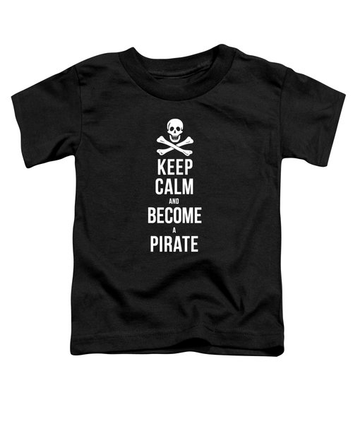 Keep Calm And Become A Pirate Tee Toddler T-Shirt by Edward Fielding