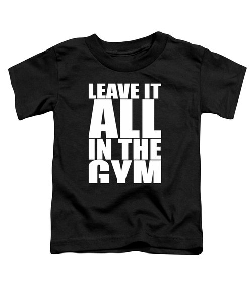 Leave It All In The Gym Inspirational Quotes Poster Toddler T-Shirt
