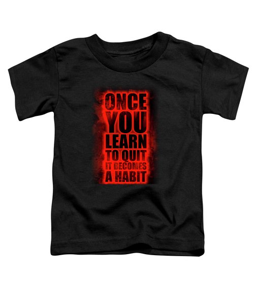 Once You Learn To Quit It Becomes A Habit Gym Motivational Quotes Poster Toddler T-Shirt
