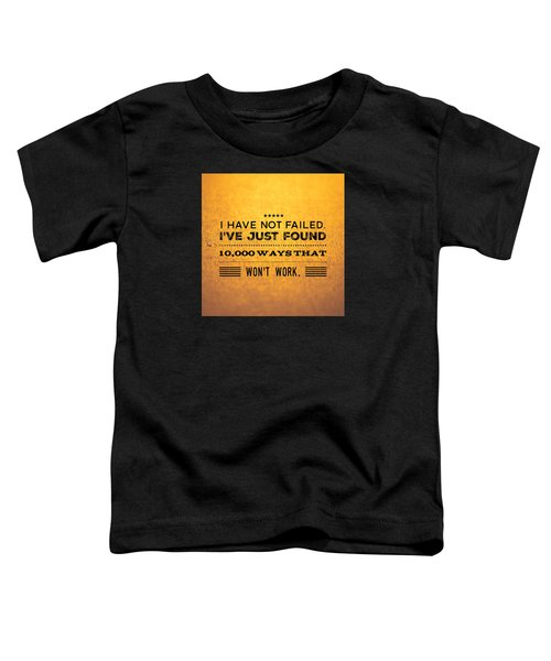 Quote I Have Not Failed I Have Just Found 10000 Ways That Wont Work Toddler T-Shirt