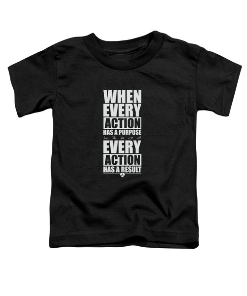 When Every Action Has A Purpose Every Action Has A Result Gym Motivational Quotes Toddler T-Shirt