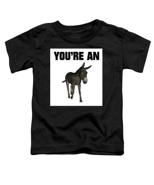 You're An Ass Toddler T-Shirt by Esoterica Art Agency