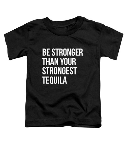 Be Stronger Than Your Strongest Tequila Inspirational Toddler T-Shirt