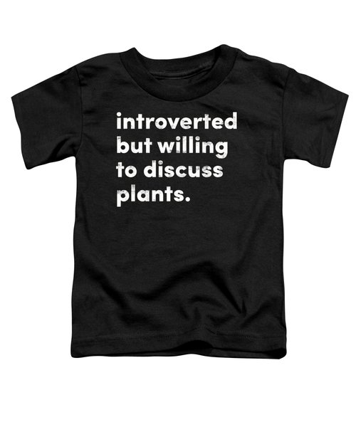 Introverted But Willing To Discuss Plants Toddler T-Shirt