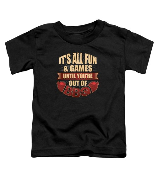 Its All Fun Games Until Youre Out Of Bbq Toddler T-Shirt