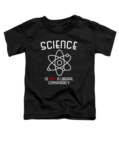 Science Is Not A Liberal Conspiracy Toddler T-Shirt