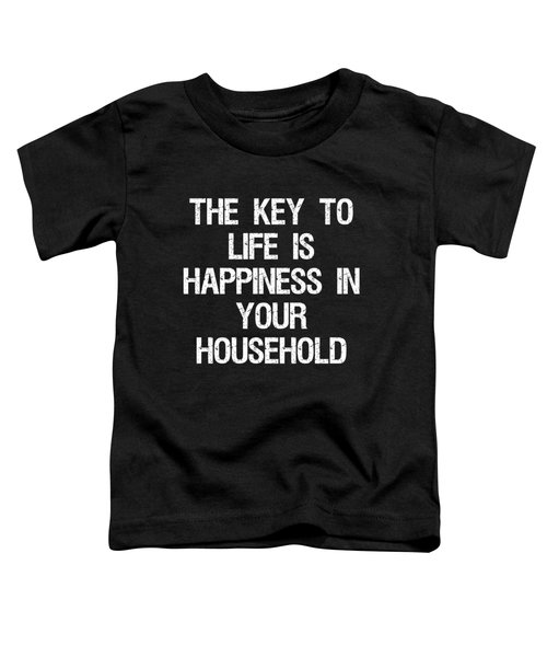 The Key To Life Is Happiness In Your Household Toddler T-Shirt