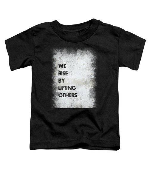 We Rise By Lifting Others Toddler T-Shirt