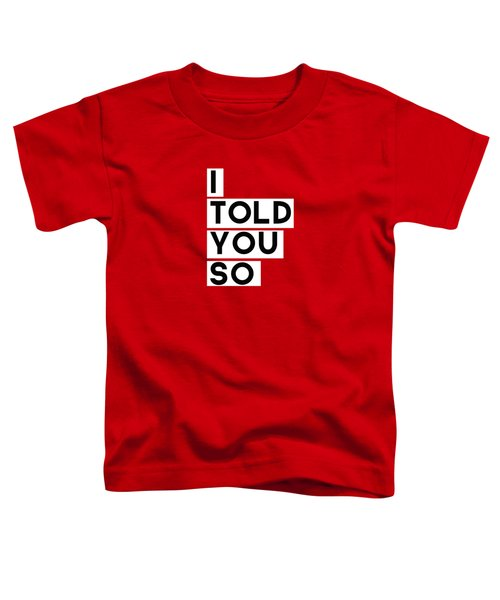 I Told You So Toddler T-Shirt