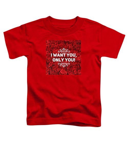 Love Quote I Want You Only You Toddler T-Shirt