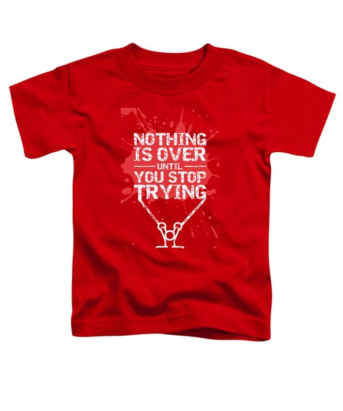 Nothing Is Over Until You Stop Trying Gym Motivational Quotes Poster Toddler T-Shirt
