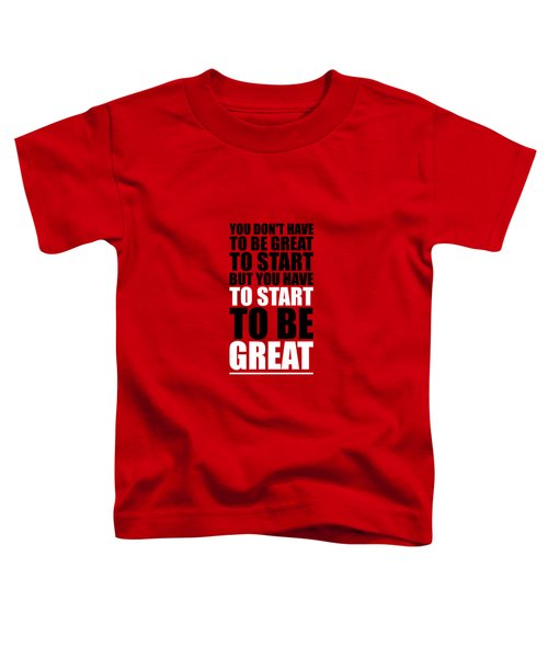 You Do Not Have To Be Great To Start But You Have To Start Gym Inspirational Quotes Poster Toddler T-Shirt