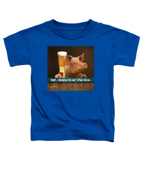 Beer ... Because You Can't Drink Bacon... Toddler T-Shirt by Will Bullas