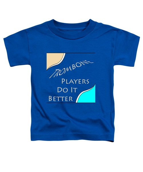 Trombone Players Do It Better 5651.02 Toddler T-Shirt by M K  Miller