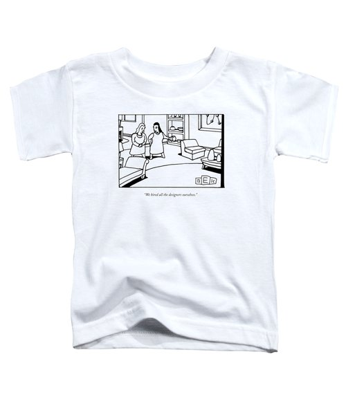 We Hired All The Designers Ourselves Toddler T-Shirt