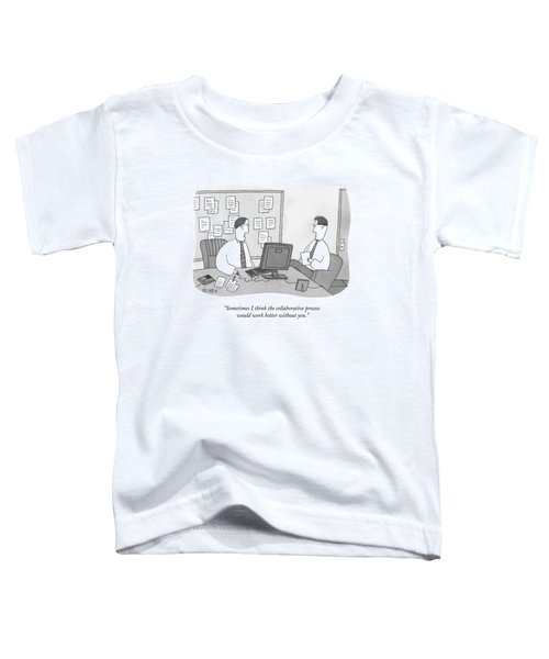 Sometimes I Think The Collaborative Process Toddler T-Shirt