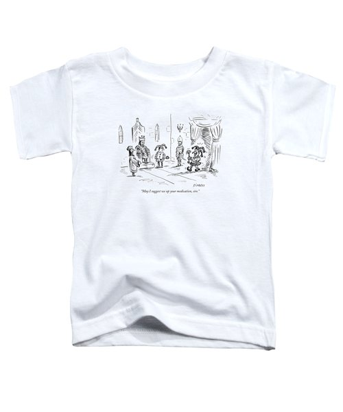 May I Suggest We Up Your Medication Toddler T-Shirt