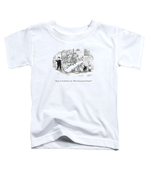 He Goes To The Bathroom A Lot.  Where Did You Get Toddler T-Shirt