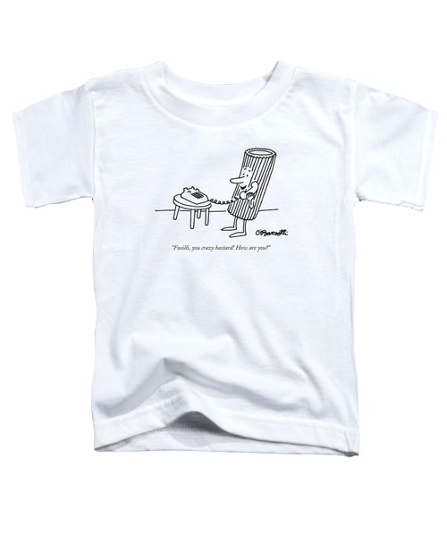 Fusilli, You Crazy Bastard! How Are You? Toddler T-Shirt by Charles Barsotti