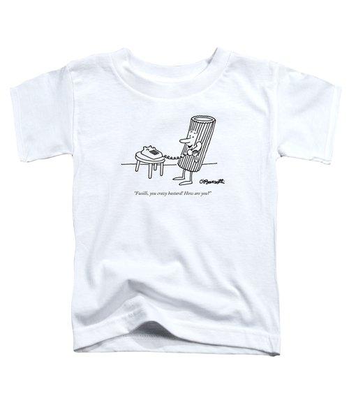 Fusilli You Crazy Bastard How Are You? Toddler T-Shirt