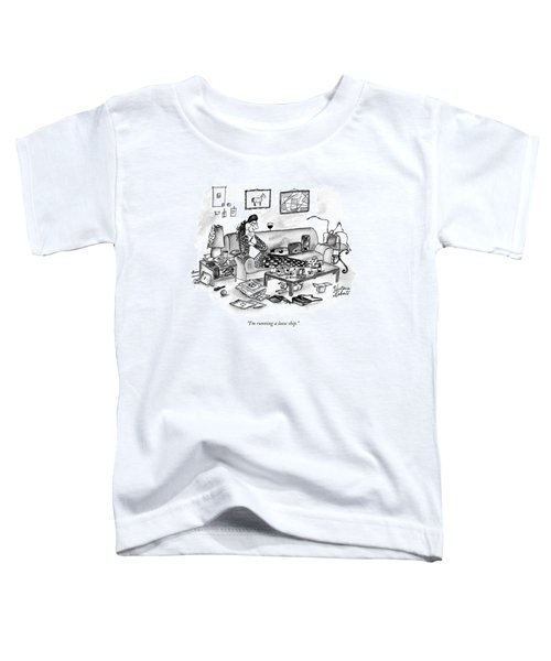 I'm Running A Loose Ship Toddler T-Shirt