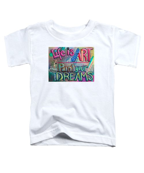 Life Is Art Paint Your Dreams Toddler T-Shirt