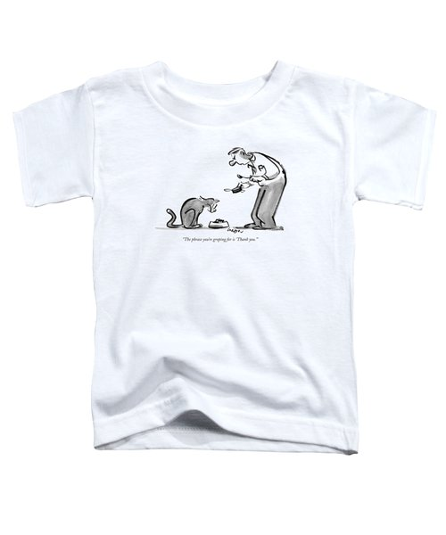 The Phrase You're Groping For Is 'thank You.' Toddler T-Shirt