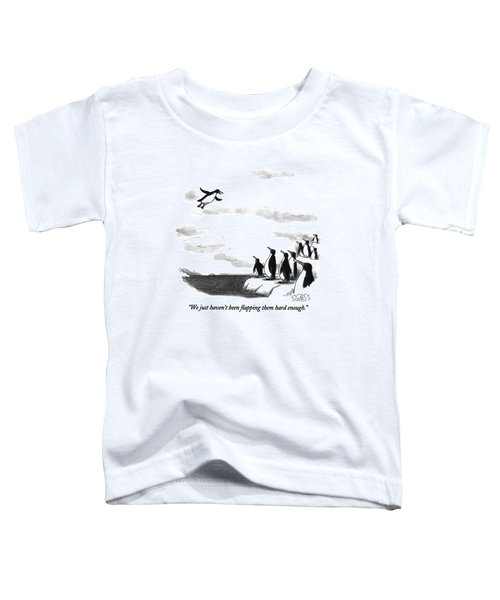 We Just Haven't Been Flapping Them Hard Enough Toddler T-Shirt