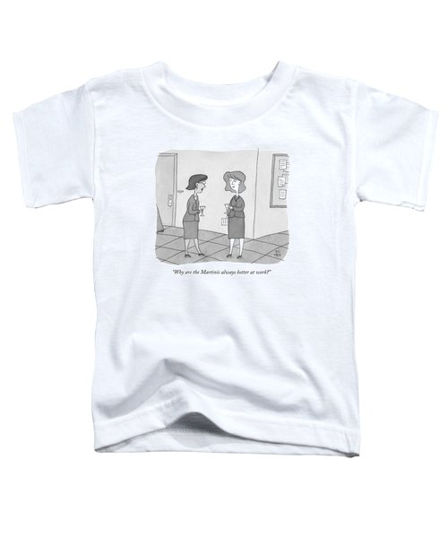 Why Are The Martinis Always Better At Work? Toddler T-Shirt
