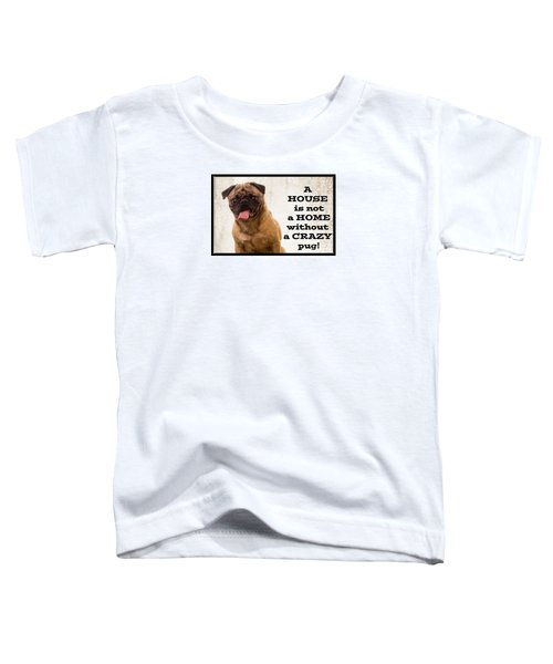 House Is Not A Home Without A Crazy Pug Toddler T-Shirt
