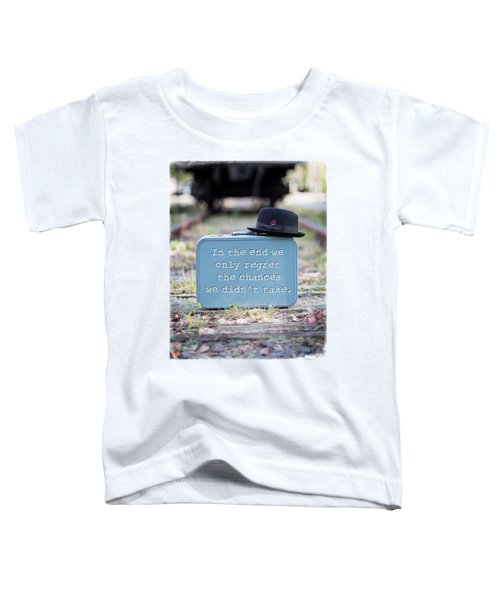 In The End We Only Regret The Chances We Didn't Take Toddler T-Shirt
