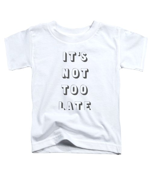 Its Not Too Late Toddler T-Shirt