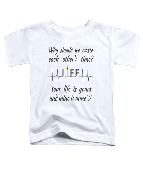 Why Should We Waste Each Others Time Your Life Is Yours And Mine Is Mine Toddler T-Shirt