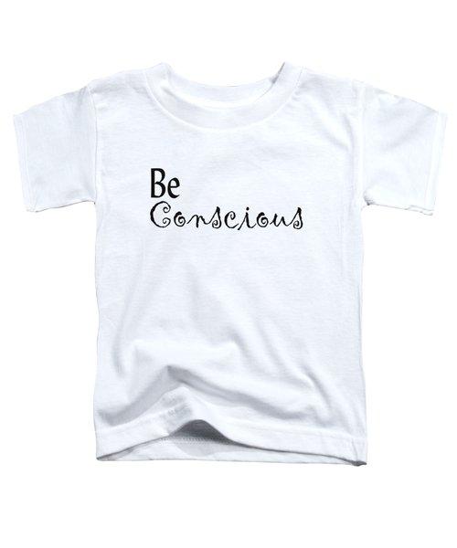 Be Conscious Toddler T-Shirt