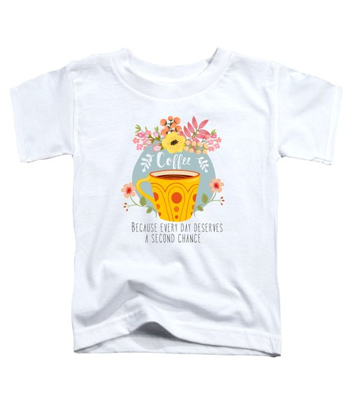 Coffee Because Every Day Deserves A Second Chance Toddler T-Shirt