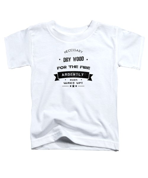 Dry Wood Is Necessary For The Fire To Ardently Burn. Toddler T-Shirt
