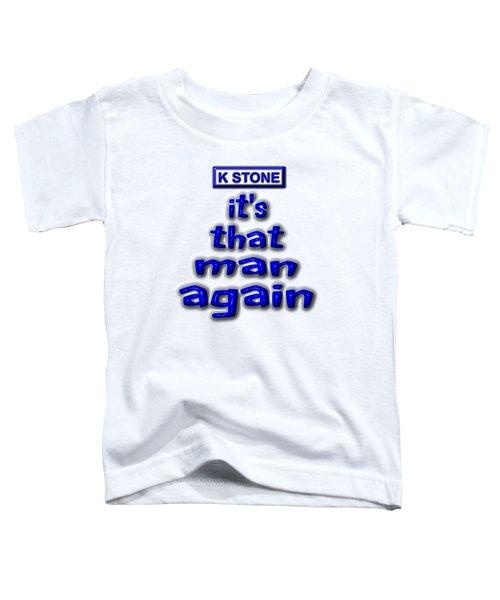 Its That Man Again Toddler T-Shirt
