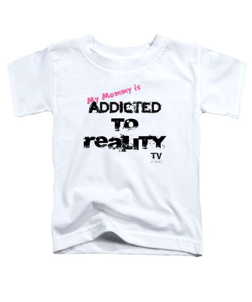 My Mommy Is Addicted To Reality Tv - Girl Toddler T-Shirt
