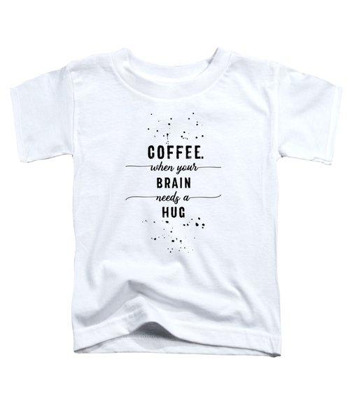 Text Art Coffee - When Your Brain Needs A Hug Toddler T-Shirt